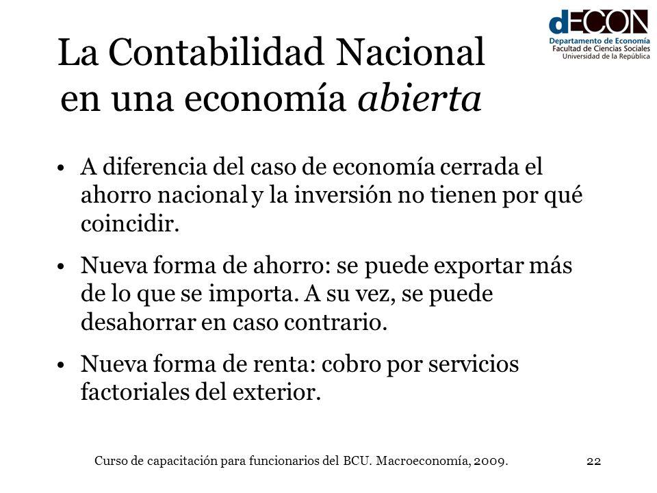 Curso de capacitación para funcionarios del BCU. Macroeconomía, 2009.22 La Contabilidad Nacional en una economía abierta A diferencia del caso de econ