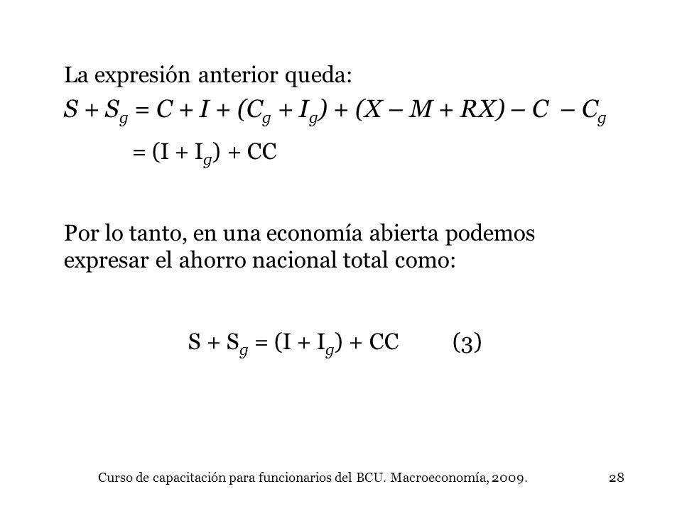 Curso de capacitación para funcionarios del BCU. Macroeconomía, 2009.28 La expresión anterior queda: S + S g = C + I + (C g + I g ) + (X – M + RX) – C