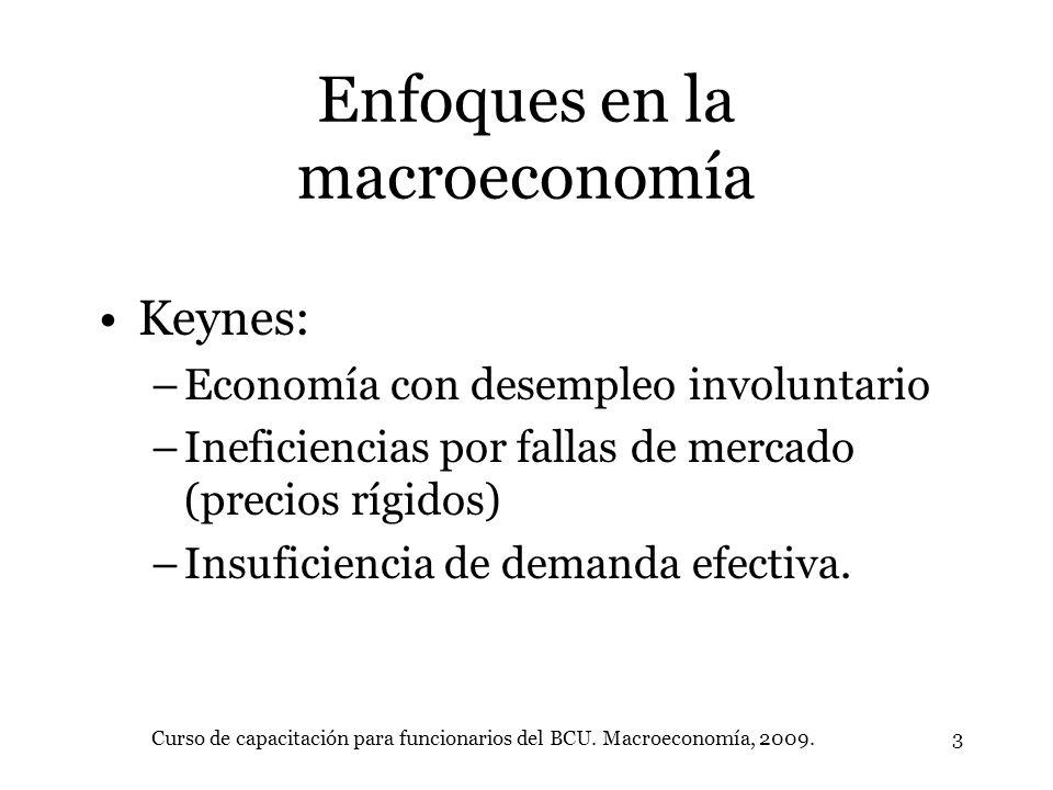 Curso de capacitación para funcionarios del BCU. Macroeconomía, 2009.3 Enfoques en la macroeconomía Keynes: –Economía con desempleo involuntario –Inef
