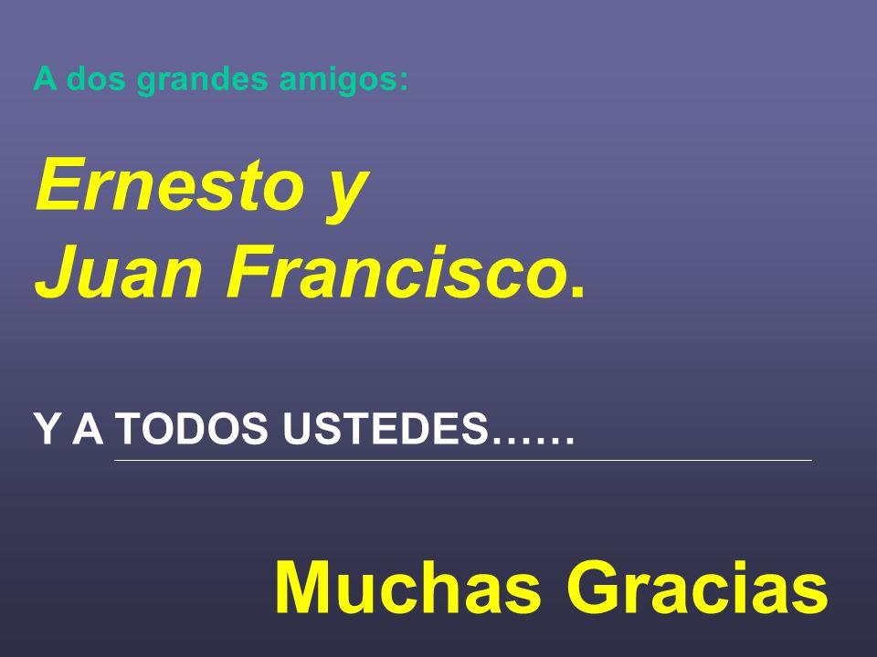 A dos grandes amigos: Ernesto y Juan Francisco. Y A TODOS USTEDES…… Muchas Gracias