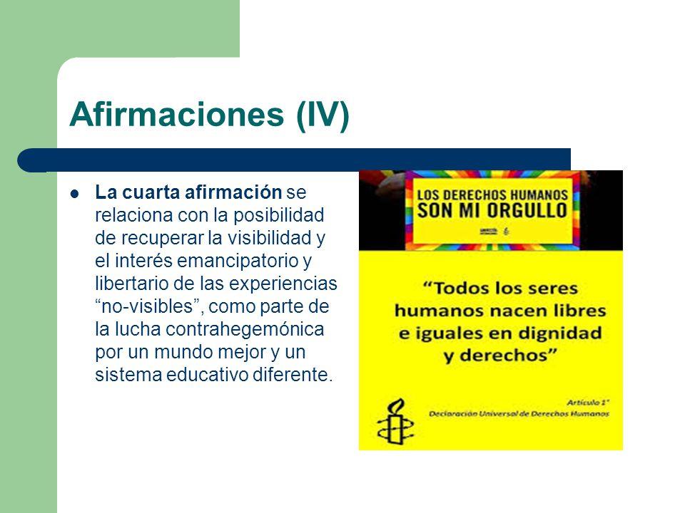 Afirmaciones (IV) La cuarta afirmación se relaciona con la posibilidad de recuperar la visibilidad y el interés emancipatorio y libertario de las experiencias no-visibles, como parte de la lucha contrahegemónica por un mundo mejor y un sistema educativo diferente.