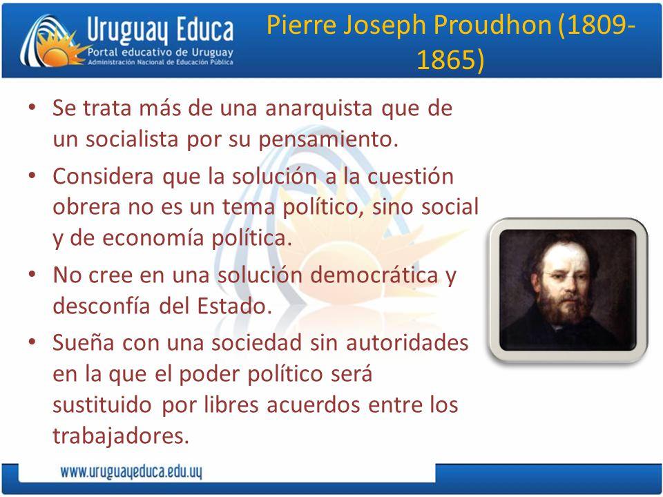 Pierre Joseph Proudhon (1809- 1865) Se trata más de una anarquista que de un socialista por su pensamiento.