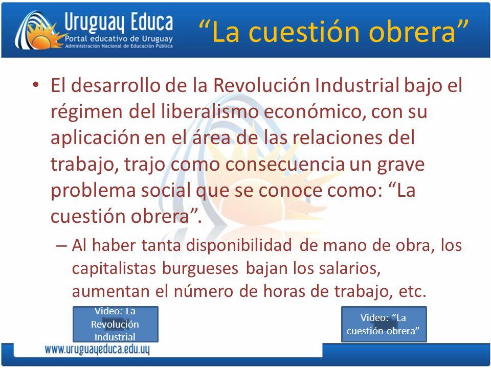 La cuestión obrera El desarrollo de la Revolución Industrial bajo el régimen del liberalismo económico, con su aplicación en el área de las relaciones del trabajo, trajo como consecuencia un grave problema social que se conoce como: La cuestión obrera.
