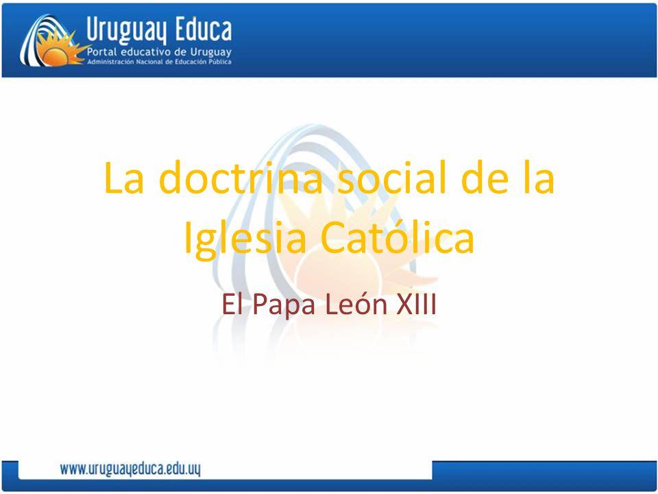 La doctrina social de la Iglesia Católica El Papa León XIII