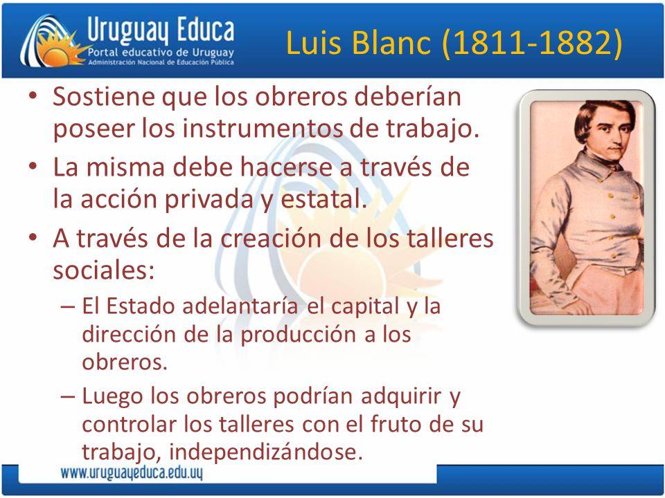 Luis Blanc (1811-1882) Sostiene que los obreros deberían poseer los instrumentos de trabajo.