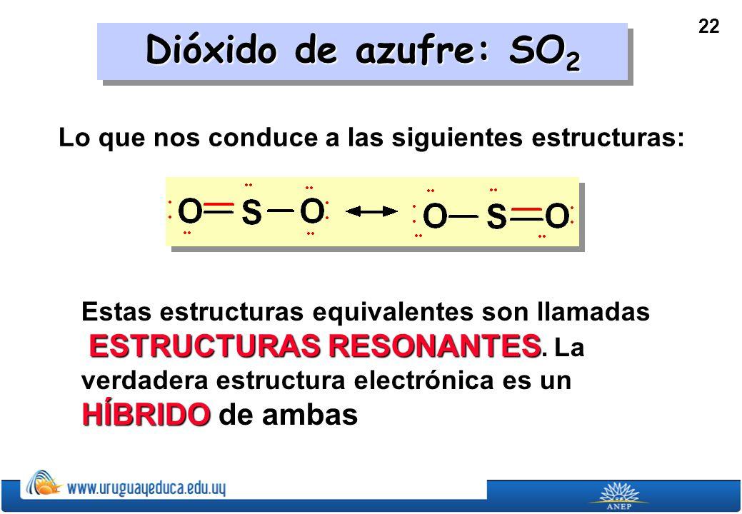 22 Dióxido de azufre: SO 2 Lo que nos conduce a las siguientes estructuras: Estas estructuras equivalentes son llamadas ESTRUCTURAS RESONANTES.