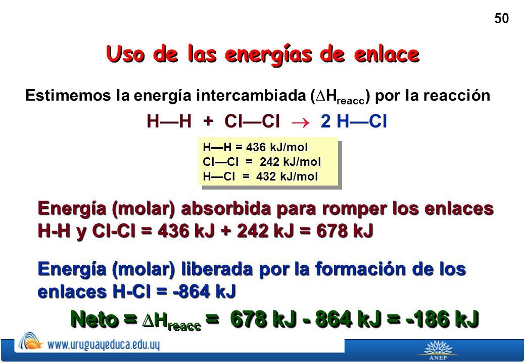 50 Estimemos la energía intercambiada (H reacc ) por la reacción HH + ClCl 2 HCl HH = 436 kJ/mol ClCl = 242 kJ/mol HCl = 432 kJ/mol HH = 436 kJ/mol ClCl = 242 kJ/mol HCl = 432 kJ/mol Energía (molar) absorbida para romper los enlaces H-H y Cl-Cl = 436 kJ + 242 kJ = 678 kJ Uso de las energías de enlace Energía (molar) liberada por la formación de los enlaces H-Cl = -864 kJ Neto = = 678 kJ - 864 kJ = -186 kJ Neto = H reacc = 678 kJ - 864 kJ = -186 kJ