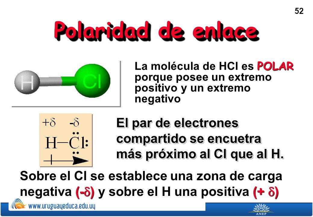 52 Polaridad de enlace La molécula de HCl es POLAR porque posee un extremo positivo y un extremo negativo El par de electrones compartido se encuetra más próximo al Cl que al H.