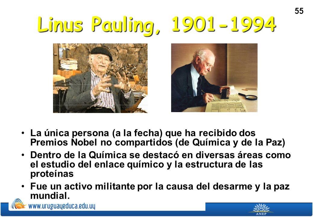 55 Linus Pauling, 1901-1994 La única persona (a la fecha) que ha recibido dos Premios Nobel no compartidos (de Química y de la Paz)La única persona (a la fecha) que ha recibido dos Premios Nobel no compartidos (de Química y de la Paz) Dentro de la Química se destacó en diversas áreas como el estudio del enlace químico y la estructura de las proteínasDentro de la Química se destacó en diversas áreas como el estudio del enlace químico y la estructura de las proteínas Fue un activo militante por la causa del desarme y la paz mundial.Fue un activo militante por la causa del desarme y la paz mundial.