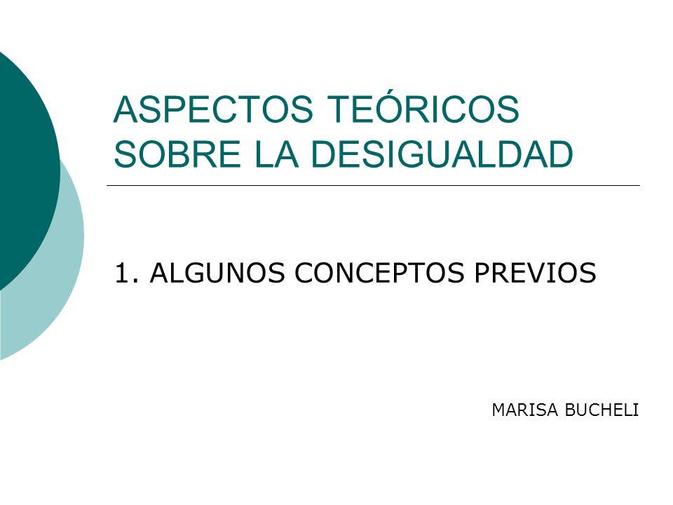 ASPECTOS TEÓRICOS SOBRE LA DESIGUALDAD 1. ALGUNOS CONCEPTOS PREVIOS MARISA BUCHELI