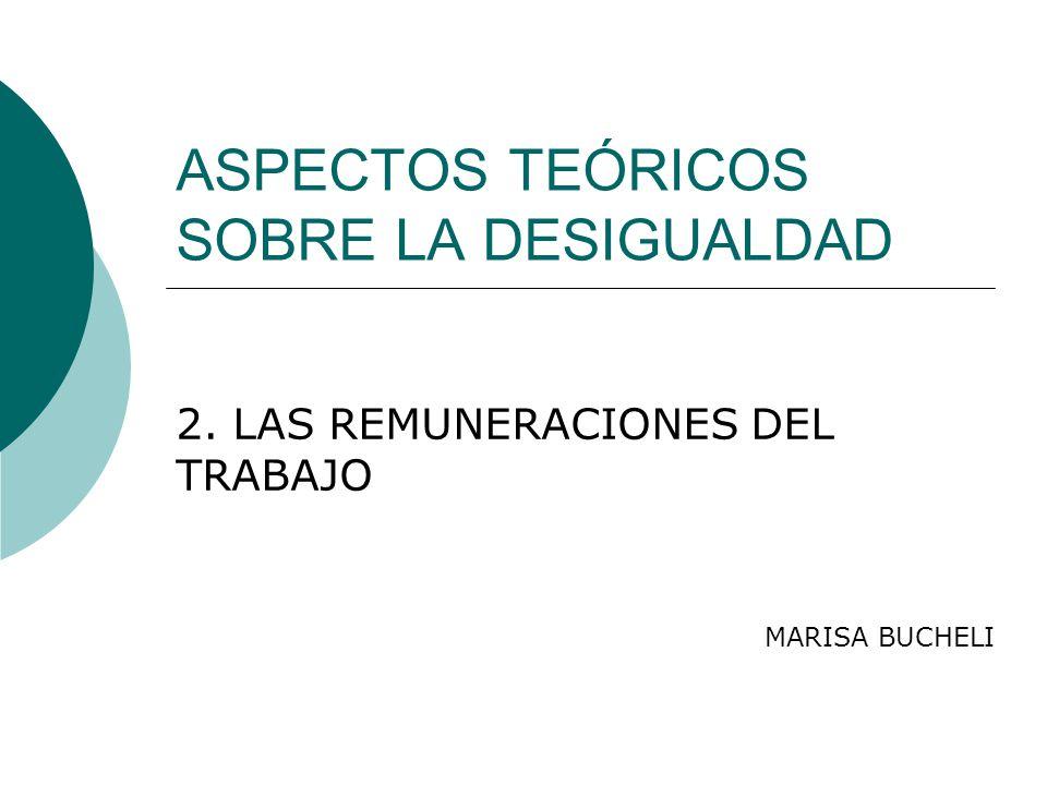 ASPECTOS TEÓRICOS SOBRE LA DESIGUALDAD 2. LAS REMUNERACIONES DEL TRABAJO MARISA BUCHELI