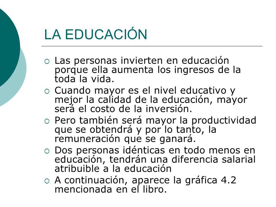 LA EDUCACIÓN Las personas invierten en educación porque ella aumenta los ingresos de la toda la vida. Cuando mayor es el nivel educativo y mejor la ca