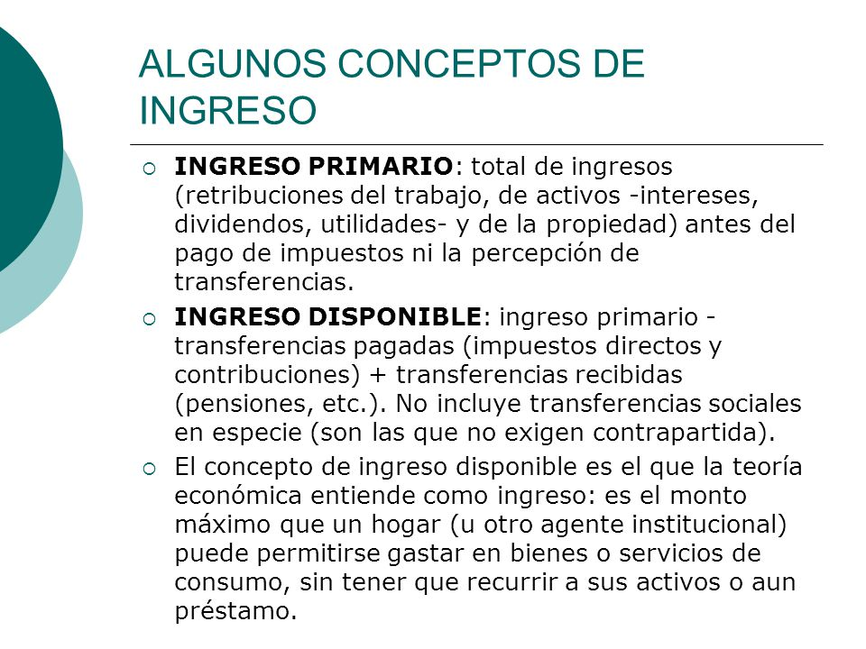 ALGUNOS CONCEPTOS DE INGRESO INGRESO PRIMARIO: total de ingresos (retribuciones del trabajo, de activos -intereses, dividendos, utilidades- y de la pr