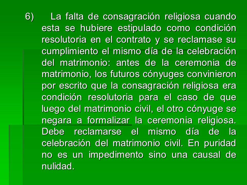 6) La falta de consagración religiosa cuando esta se hubiere estipulado como condición resolutoria en el contrato y se reclamase su cumplimiento el mi