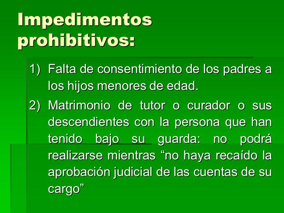 Impedimentos prohibitivos: 1)Falta de consentimiento de los padres a los hijos menores de edad. 2)Matrimonio de tutor o curador o sus descendientes co