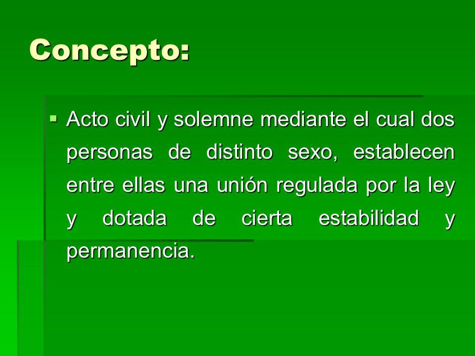 Concepto: Acto civil y solemne mediante el cual dos personas de distinto sexo, establecen entre ellas una unión regulada por la ley y dotada de cierta