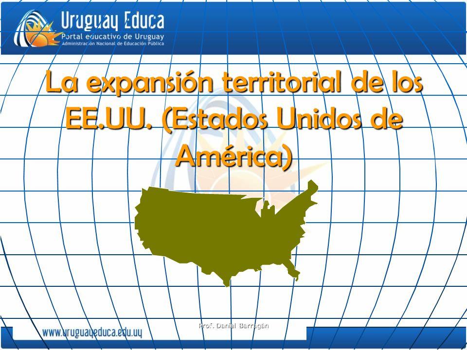 Prof. Daniel Barragán La expansión territorial de los EE.UU. (Estados Unidos de América)