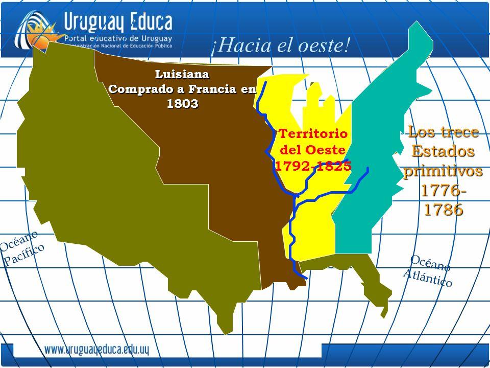 ¡Hacia el oeste! Territorio del Oeste 1792-1825 Luisiana Comprado a Francia en 1803 Océano Pacífico Los trece Estados primitivos 1776- 1786 Océano Atl