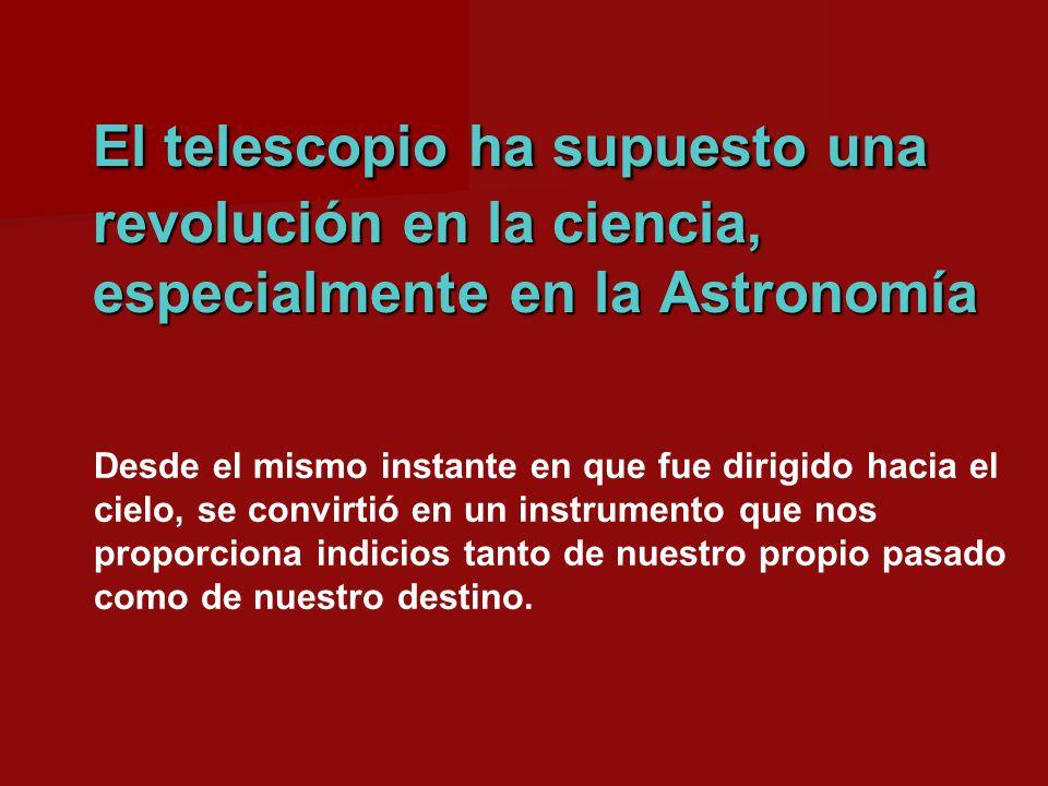 El telescopio ha supuesto una revolución en la ciencia, especialmente en la Astronomía Desde el mismo instante en que fue dirigido hacia el cielo, se