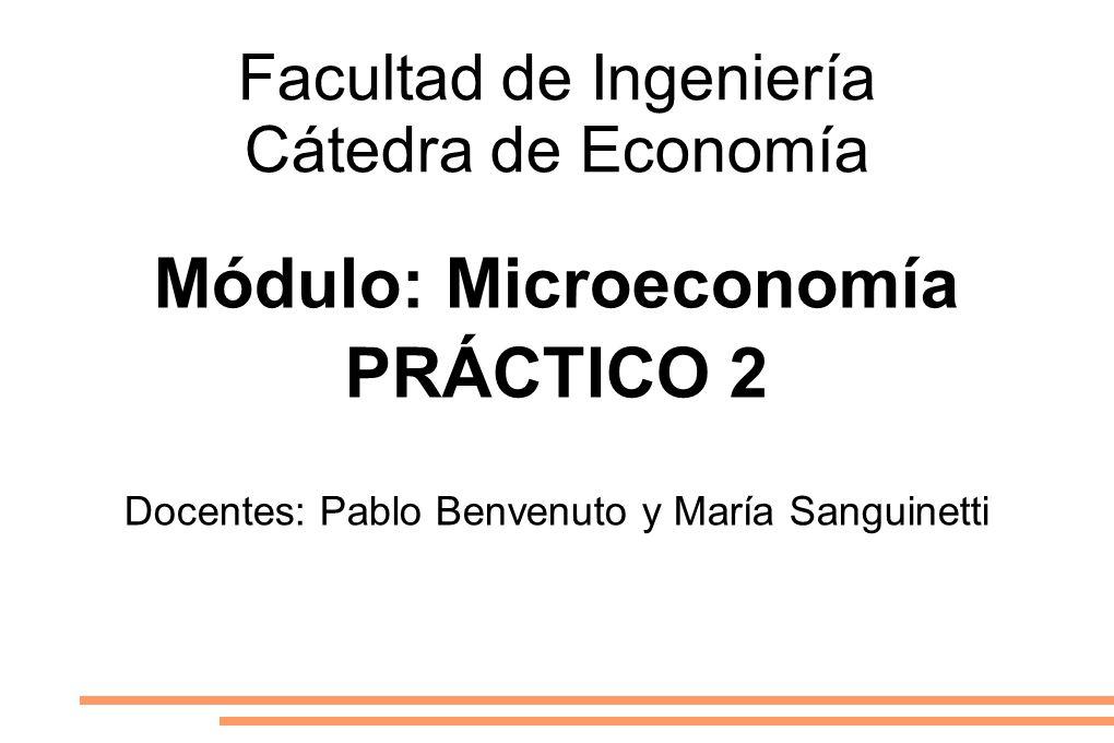 Facultad de Ingeniería Cátedra de Economía Módulo: Microeconomía PRÁCTICO 2 Docentes: Pablo Benvenuto y María Sanguinetti