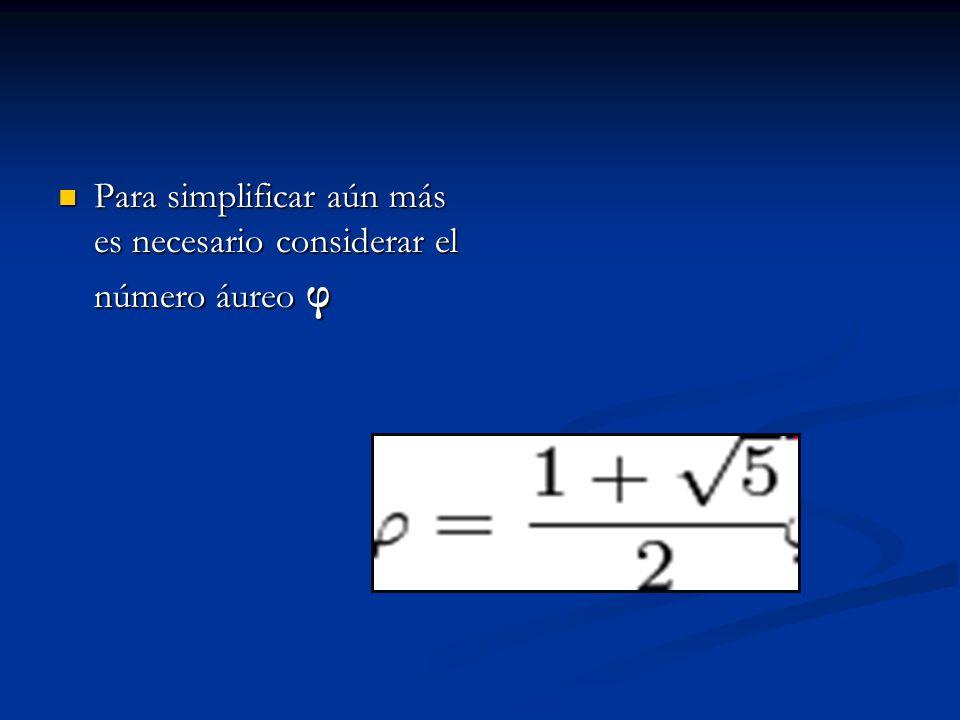 Para simplificar aún más es necesario considerar el número áureo φ Para simplificar aún más es necesario considerar el número áureo φ