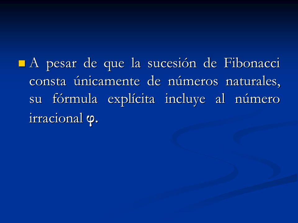 A pesar de que la sucesión de Fibonacci consta únicamente de números naturales, su fórmula explícita incluye al número irracional φ. A pesar de que la