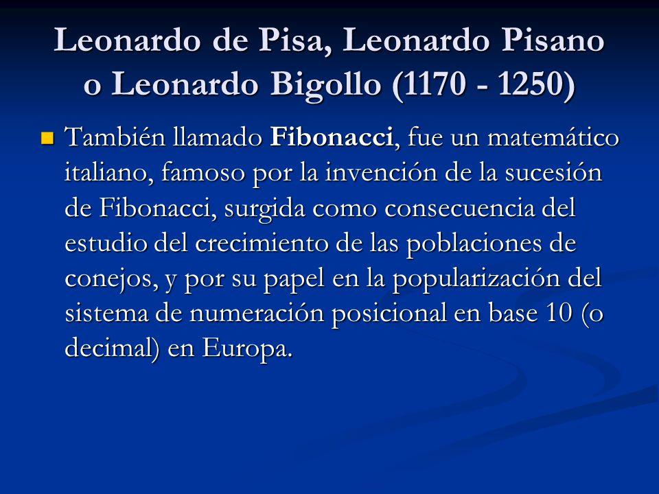 Leonardo de Pisa, Leonardo Pisano o Leonardo Bigollo (1170 - 1250) También llamado Fibonacci, fue un matemático italiano, famoso por la invención de l