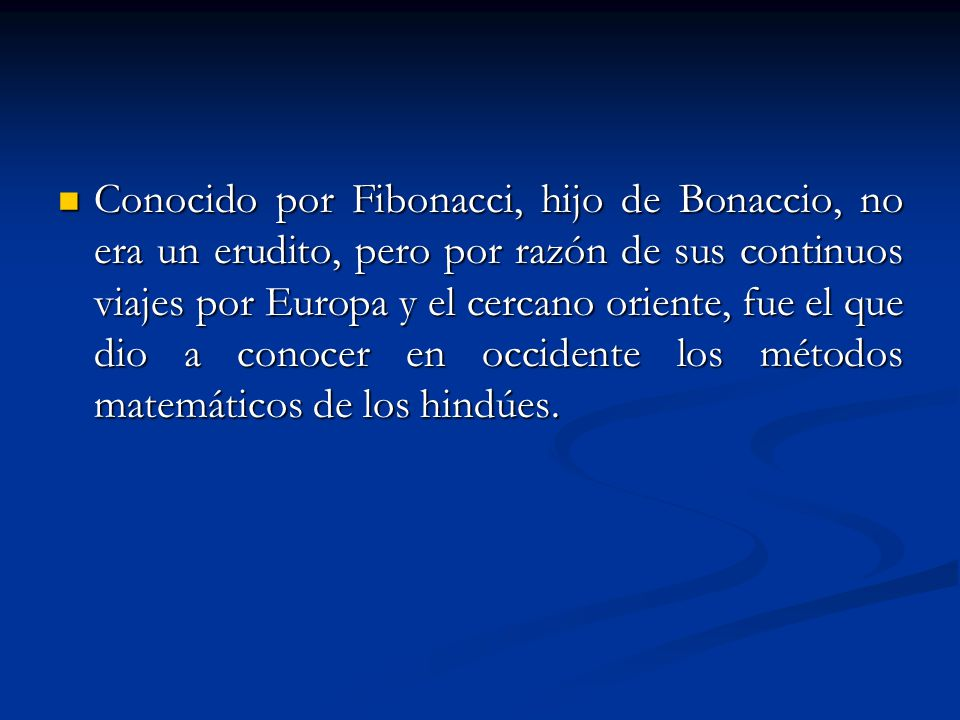 Conocido por Fibonacci, hijo de Bonaccio, no era un erudito, pero por razón de sus continuos viajes por Europa y el cercano oriente, fue el que dio a