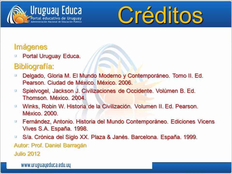 CréditosImágenes Portal Uruguay Educa. Portal Uruguay Educa.Bibliografía: Delgado, Gloria M. El Mundo Moderno y Contemporáneo. Tomo II. Ed. Pearson. C