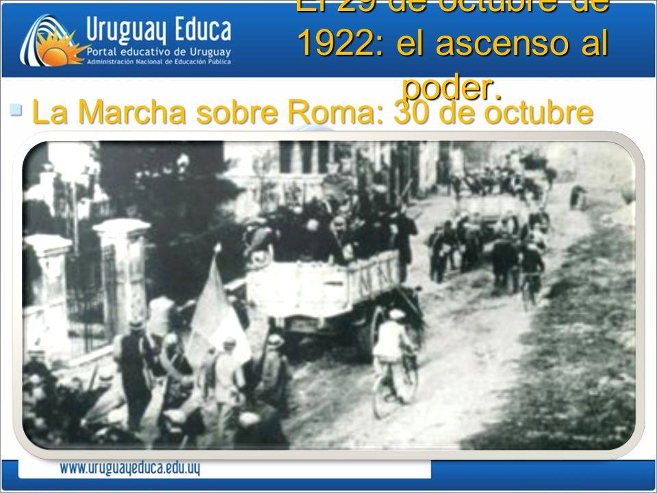 El 29 de octubre de 1922: el ascenso al poder. La Marcha sobre Roma: 30 de octubre 1922 La Marcha sobre Roma: 30 de octubre 1922