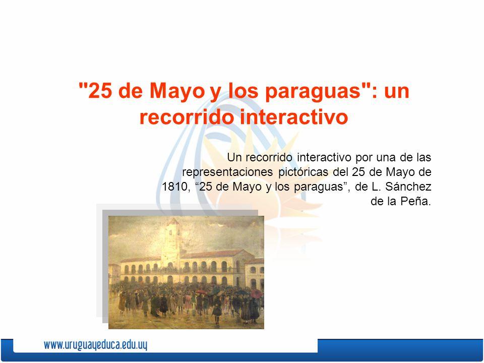 25 de Mayo y los paraguas : un recorrido interactivo Un recorrido interactivo por una de las representaciones pictóricas del 25 de Mayo de 1810, 25 de Mayo y los paraguas, de L.