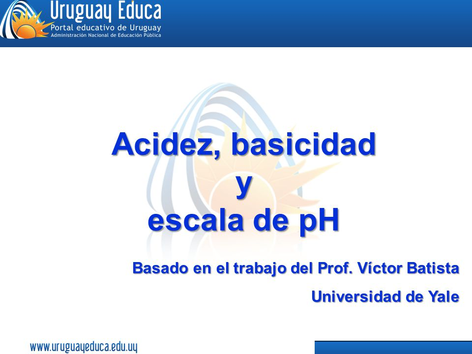 1 Acidez, basicidad y escala de pH Basado en el trabajo del Prof.