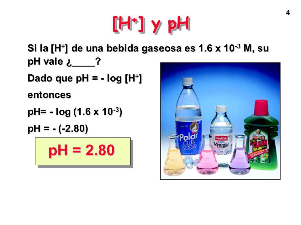4 [H + ] y pH Si la [H + ] de una bebida gaseosa es 1.6 x 10 -3 M, su pH vale ¿____.