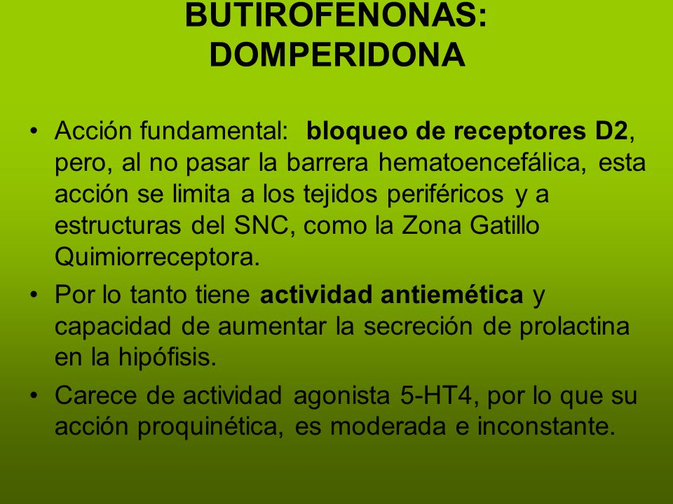 BUTIROFENONAS: DOMPERIDONA Acción fundamental: bloqueo de receptores D2, pero, al no pasar la barrera hematoencefálica, esta acción se limita a los tejidos periféricos y a estructuras del SNC, como la Zona Gatillo Quimiorreceptora.