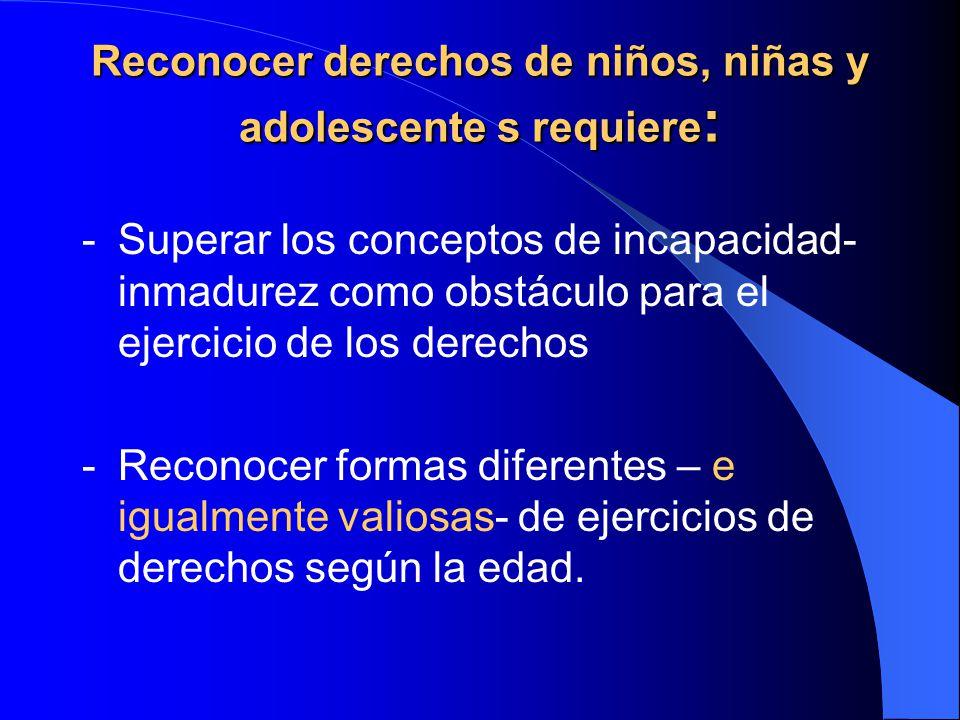 Reconocer derechos de niños, niñas y adolescente s requiere : -Superar los conceptos de incapacidad- inmadurez como obstáculo para el ejercicio de los