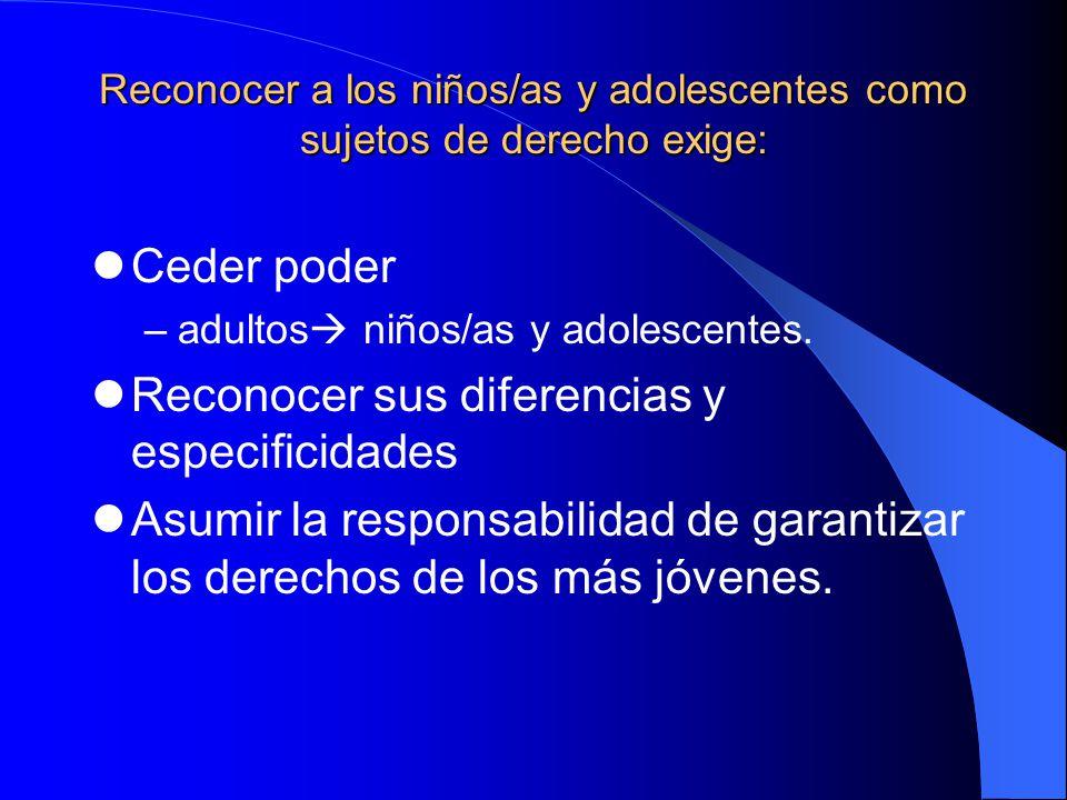 Reconocer a los niños/as y adolescentes como sujetos de derecho exige: Ceder poder –adultos niños/as y adolescentes. Reconocer sus diferencias y espec
