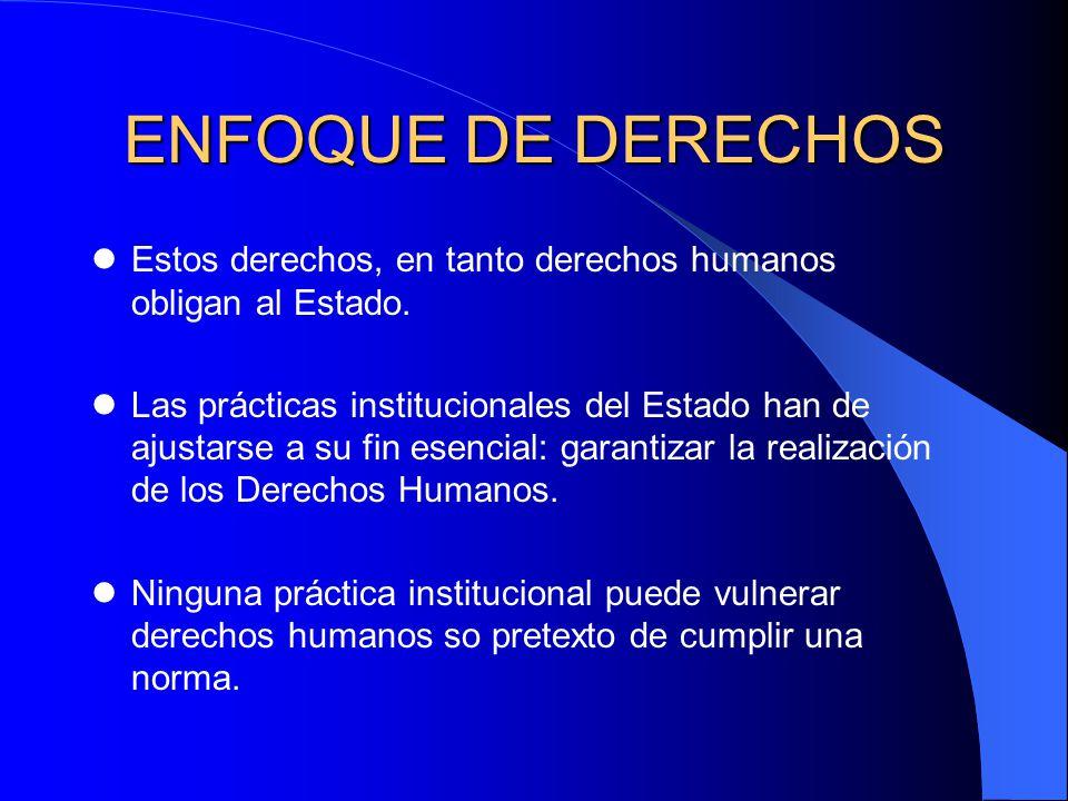 ENFOQUE DE DERECHOS Estos derechos, en tanto derechos humanos obligan al Estado. Las prácticas institucionales del Estado han de ajustarse a su fin es