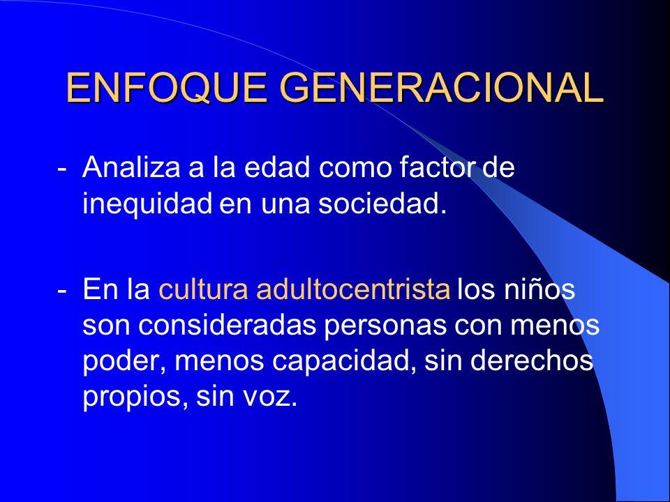 ENFOQUE GENERACIONAL -Analiza a la edad como factor de inequidad en una sociedad. -En la cultura adultocentrista los niños son consideradas personas c