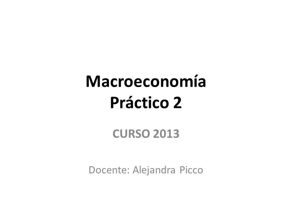 Macroeconomía Práctico 2 CURSO 2013 Docente: Alejandra Picco