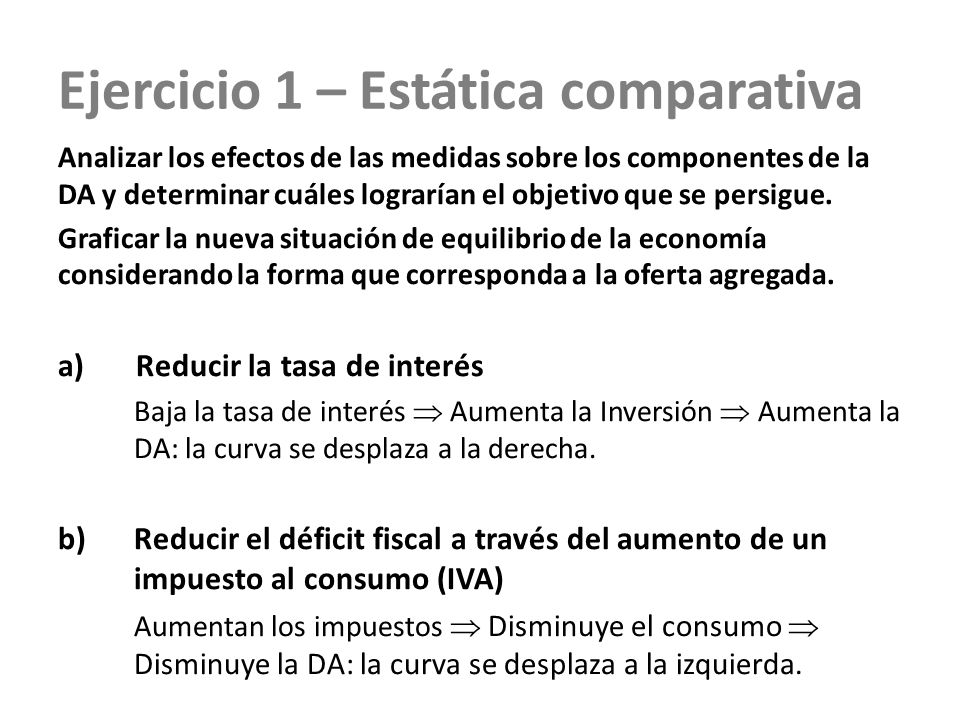 Ejercicio 1 – Estática comparativa Analizar los efectos de las medidas sobre los componentes de la DA y determinar cuáles lograrían el objetivo que se