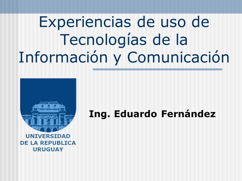 Experiencias de uso de Tecnologías de la Información y Comunicación Ing. Eduardo Fernández