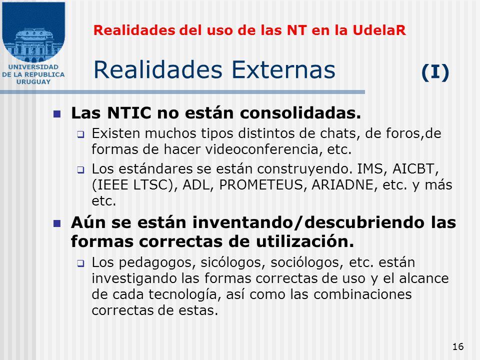 16 Realidades del uso de las NT en la UdelaR Realidades Externas (I) Las NTIC no están consolidadas. Existen muchos tipos distintos de chats, de foros