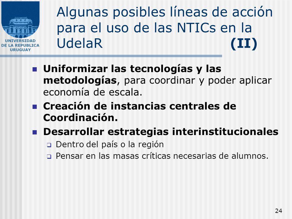 24 Algunas posibles líneas de acción para el uso de las NTICs en la UdelaR (II) Uniformizar las tecnologías y las metodologías, para coordinar y poder