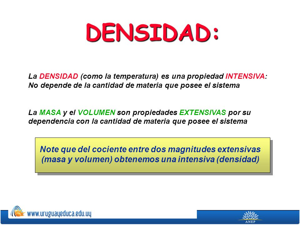 DENSIDAD: La DENSIDAD (como la temperatura) es una propiedad INTENSIVA: No depende de la cantidad de materia que posee el sistema La MASA y el VOLUMEN