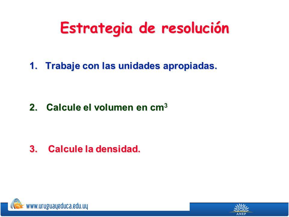 Estrategia de resolución 1. Trabaje con las unidades apropiadas. 2. Calcule el volumen en cm 3 3. Calcule la densidad.