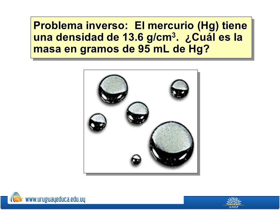 Problema inverso: El mercurio (Hg) tiene una densidad de 13.6 g/cm 3. ¿Cuál es la masa en gramos de 95 mL de Hg?