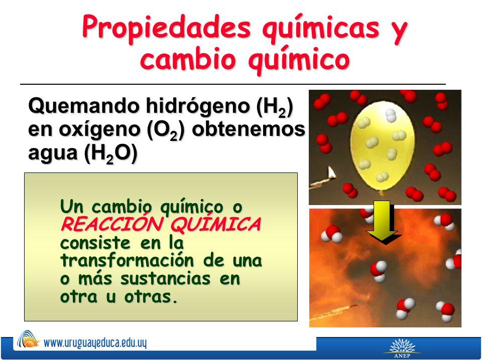 Propiedades químicas y cambio químico Quemando hidrógeno (H 2 ) en oxígeno (O 2 ) obtenemos agua (H 2 O) Un cambio químico o REACCIÓN QUÍMICA consiste