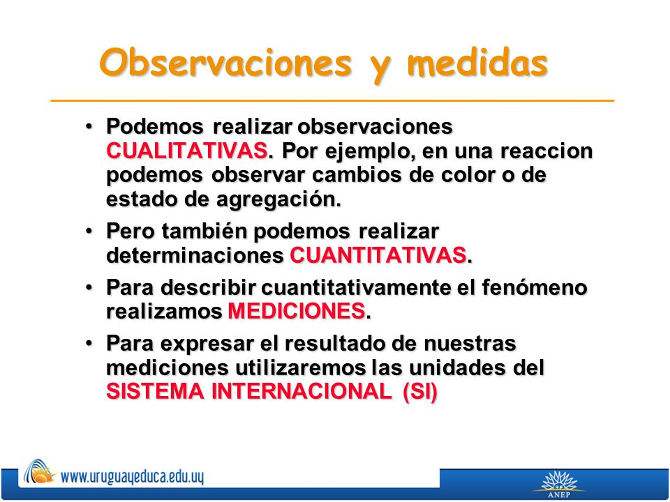 Observaciones y medidas Podemos realizar observaciones CUALITATIVAS. Por ejemplo, en una reaccion podemos observar cambios de color o de estado de agr