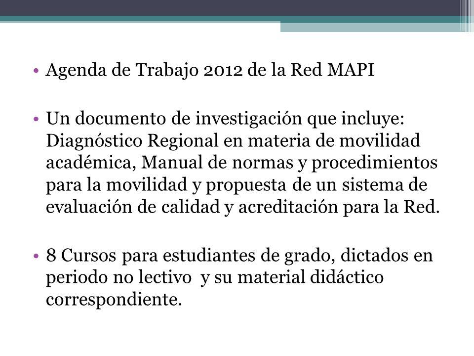 Agenda de Trabajo 2012 de la Red MAPI Un documento de investigación que incluye: Diagnóstico Regional en materia de movilidad académica, Manual de normas y procedimientos para la movilidad y propuesta de un sistema de evaluación de calidad y acreditación para la Red.