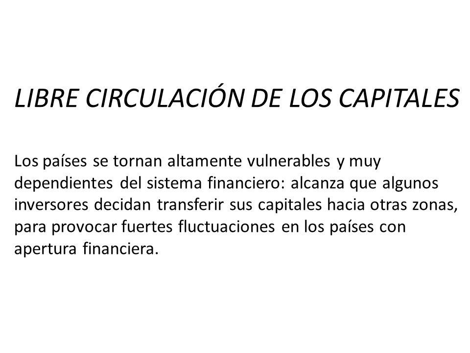 LIBRE CIRCULACIÓN DE LOS CAPITALES Los países se tornan altamente vulnerables y muy dependientes del sistema financiero: alcanza que algunos inversore